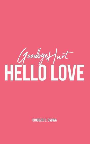 Goodbye Hurt Hello Love - Chidozie E. Osuwa
